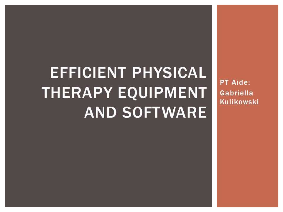 PT Aide: Gabriella Kulikowski EFFICIENT PHYSICAL THERAPY EQUIPMENT ...