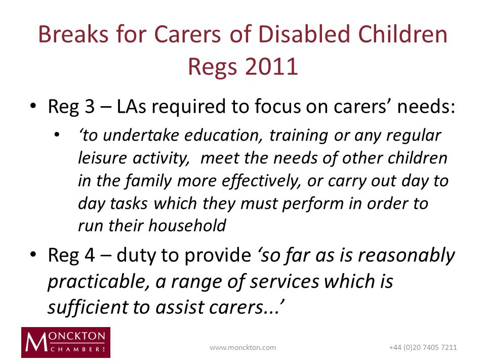 Reg 3 – LAs required to focus on carers' needs: 'to undertake education, training or any regular leisure activity, meet the needs of other children in the family more effectively, or carry out day to day tasks which they must perform in order to run their household Reg 4 – duty to provide 'so far as is reasonably practicable, a range of services which is sufficient to assist carers...' Breaks for Carers of Disabled Children Regs (0)