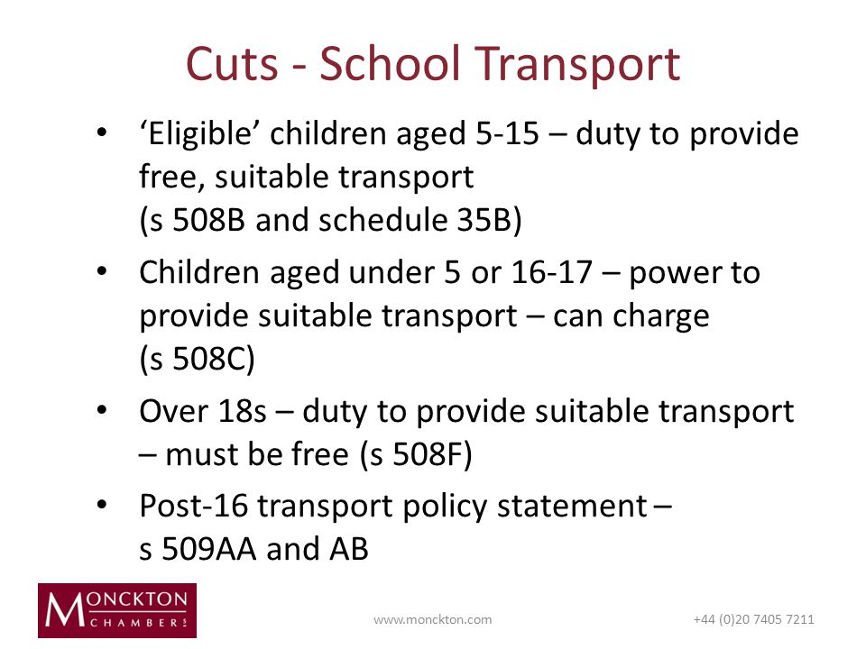 'Eligible' children aged 5-15 – duty to provide free, suitable transport (s 508B and schedule 35B) Children aged under 5 or – power to provide suitable transport – can charge (s 508C) Over 18s – duty to provide suitable transport – must be free (s 508F) Post-16 transport policy statement – s 509AA and AB Cuts - School Transport   (0)