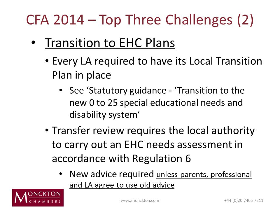 Transition to EHC Plans Every LA required to have its Local Transition Plan in place See 'Statutory guidance - 'Transition to the new 0 to 25 special educational needs and disability system' Transfer review requires the local authority to carry out an EHC needs assessment in accordance with Regulation 6 New advice required unless parents, professional and LA agree to use old advice CFA 2014 – Top Three Challenges (2)   (0)