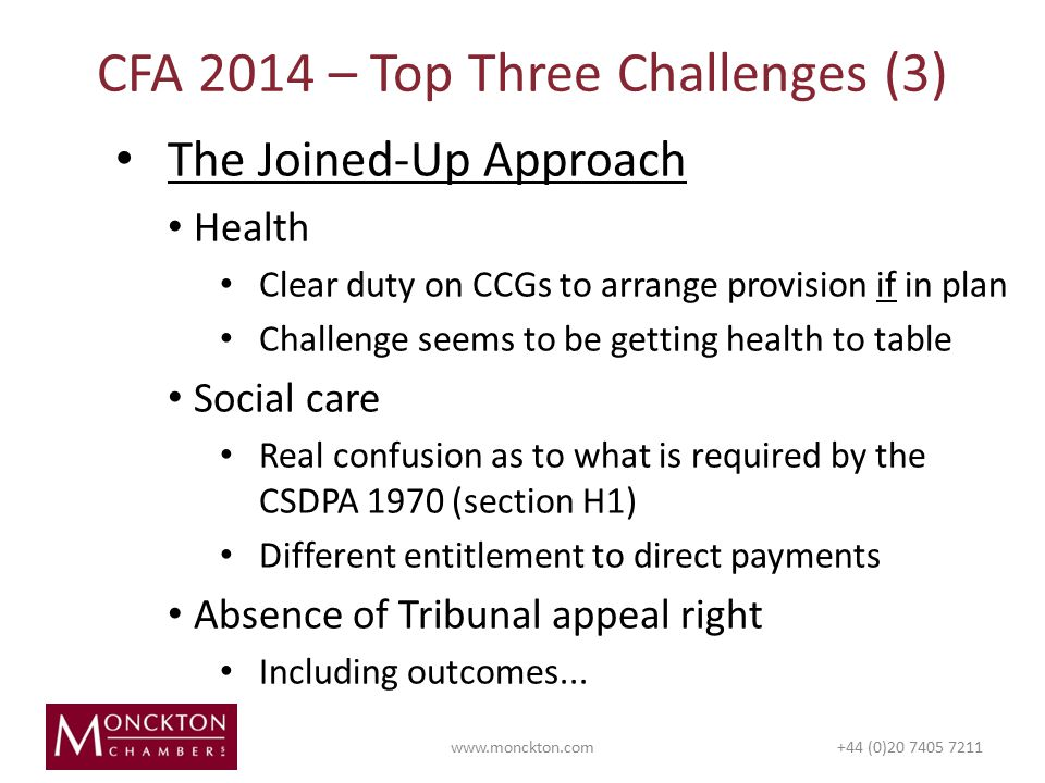 The Joined-Up Approach Health Clear duty on CCGs to arrange provision if in plan Challenge seems to be getting health to table Social care Real confusion as to what is required by the CSDPA 1970 (section H1) Different entitlement to direct payments Absence of Tribunal appeal right Including outcomes...