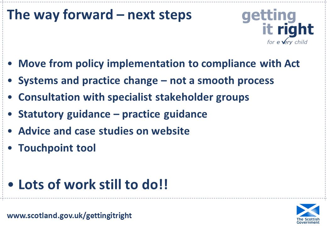 getting it right for e ery child  Move from policy implementation to compliance with Act Systems and practice change – not a smooth process Consultation with specialist stakeholder groups Statutory guidance – practice guidance Advice and case studies on website Touchpoint tool Lots of work still to do!.