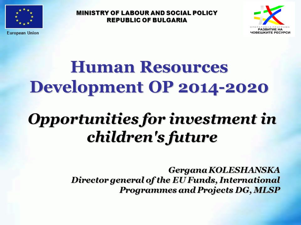 Human Resources Development OP MINISTRY OF LABOUR AND SOCIAL POLICY REPUBLIC OF BULGARIA Opportunities for investment in children s future Gergana KOLESHANSKA Director general of the EU Funds, International Programmes and Projects DG, MLSP European Union