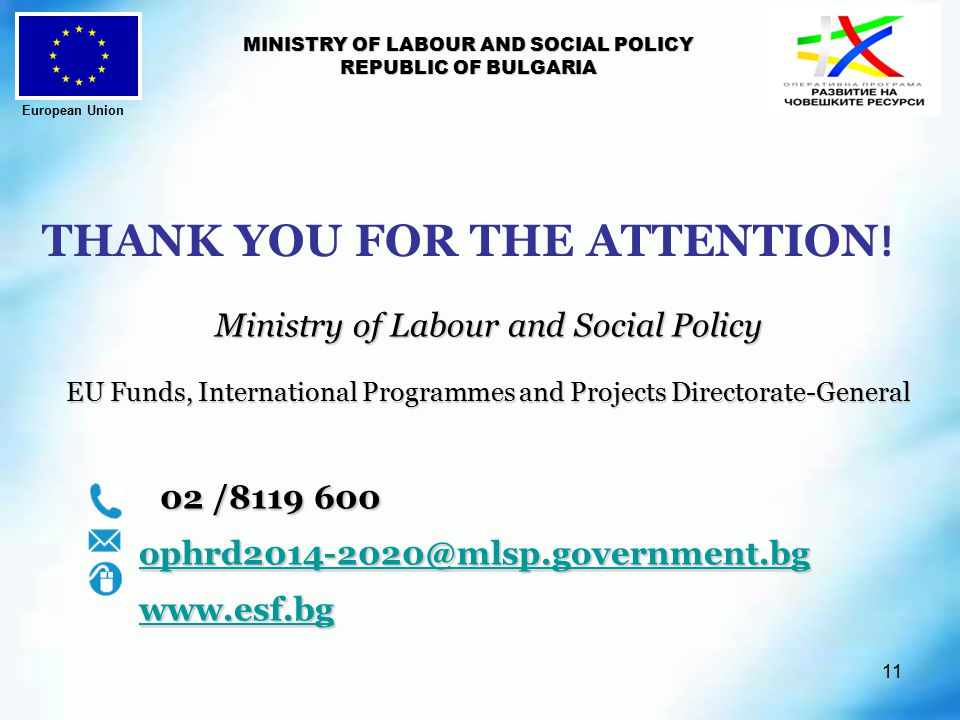11 MINISTRY OF LABOUR AND SOCIAL POLICY REPUBLIC OF BULGARIA Ministry of Labour and Social Policy EU Funds, International Programmes and Projects Directorate-General EU Funds, International Programmes and Projects Directorate-General 02 / / THANK YOU FOR THE ATTENTION .