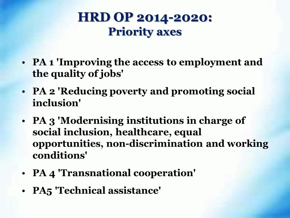 HRD OP : Priority axes PA 1 Improving the access to employment and the quality of jobs PA 2 Reducing poverty and promoting social inclusion PA 3 Modernising institutions in charge of social inclusion, healthcare, equal opportunities, non-discrimination and working conditions PA 4 Transnational cooperation PA5 Technical assistance