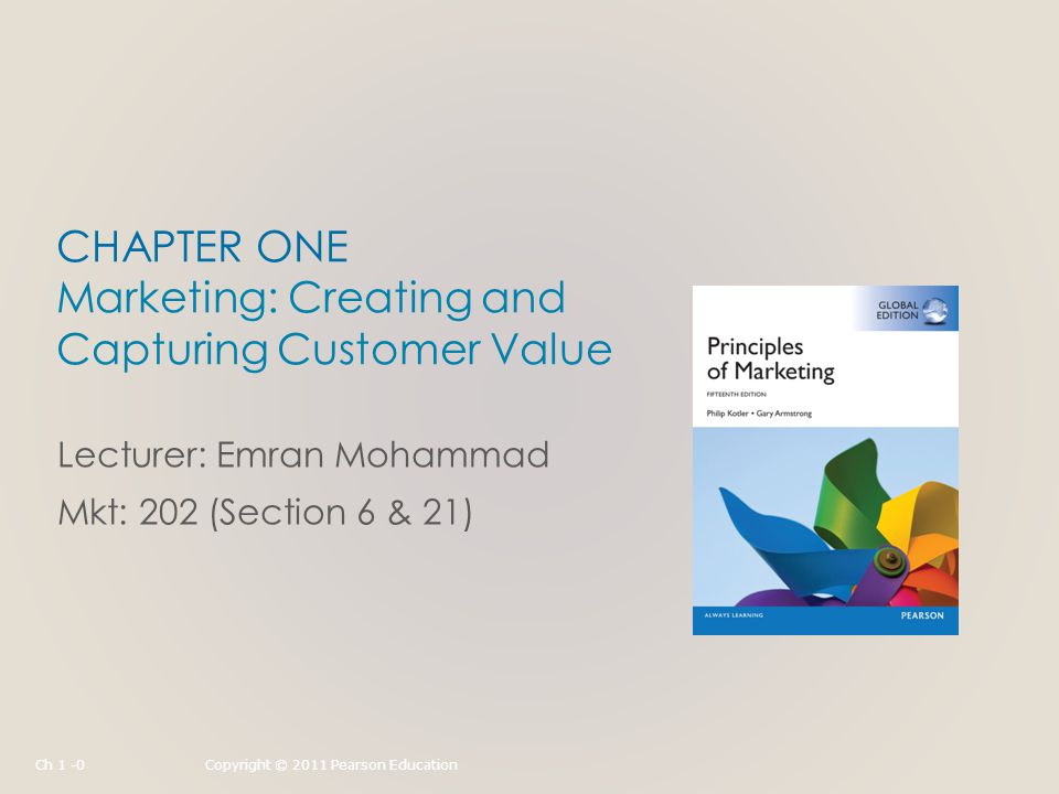 CHAPTER ONE Marketing: Creating and Capturing Customer Value Lecturer: Emran Mohammad Mkt: 202 (Section 6 & 21) Ch 1 -0Copyright © 2011 Pearson Education
