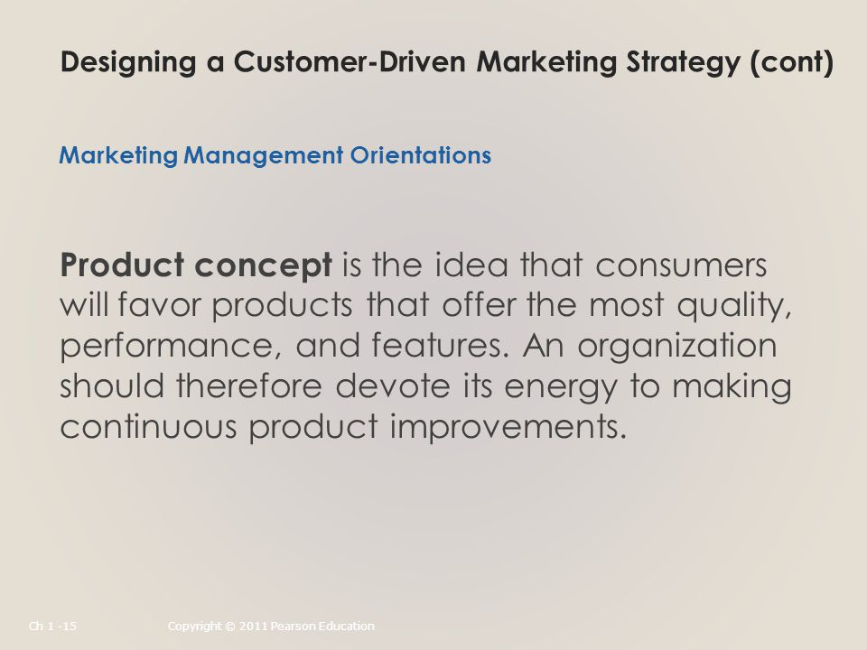 Designing a Customer-Driven Marketing Strategy (cont) Product concept is the idea that consumers will favor products that offer the most quality, performance, and features.