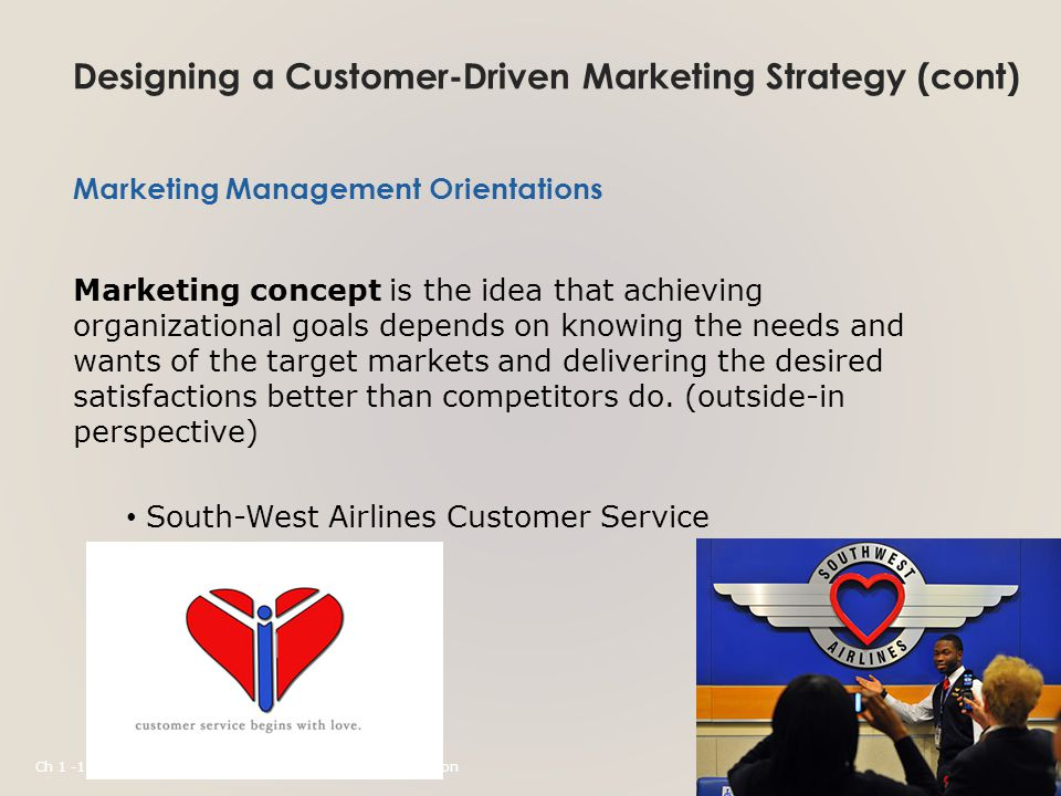 Designing a Customer-Driven Marketing Strategy (cont) Marketing Management Orientations Marketing concept is the idea that achieving organizational goals depends on knowing the needs and wants of the target markets and delivering the desired satisfactions better than competitors do.