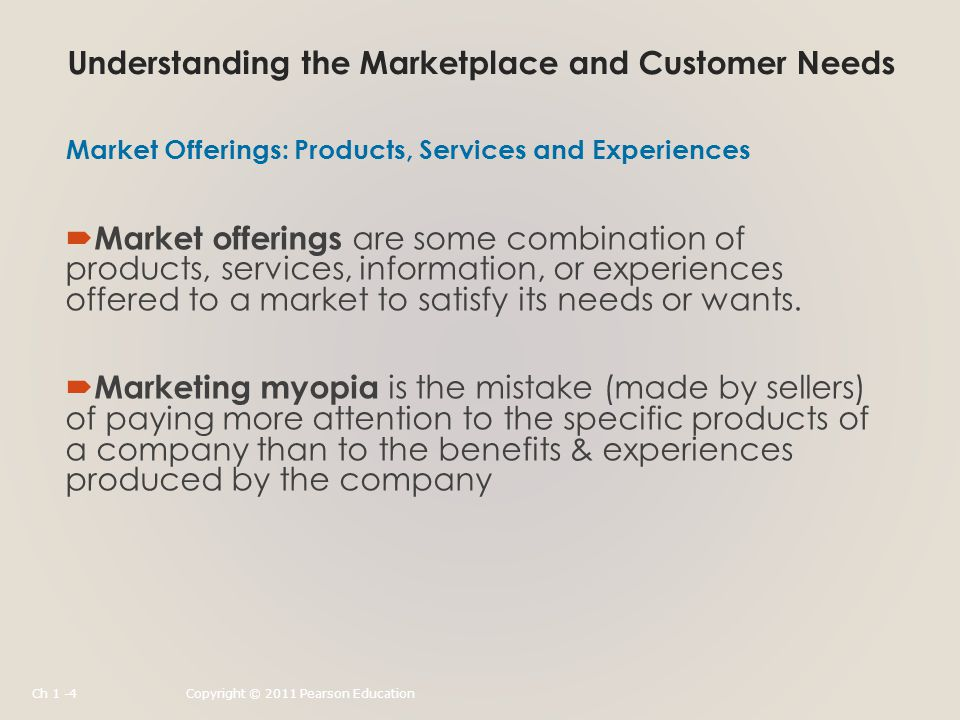 Understanding the Marketplace and Customer Needs  Market offerings are some combination of products, services, information, or experiences offered to a market to satisfy its needs or wants.