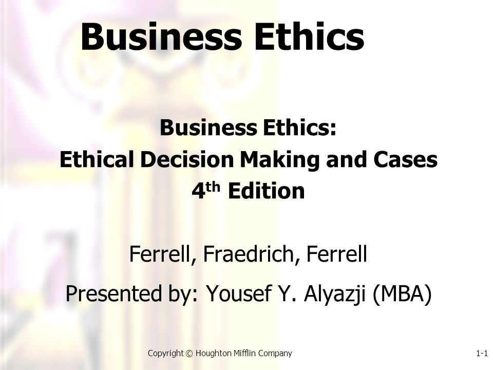1-1Copyright © Houghton Mifflin Company Business Ethics Business Ethics: Ethical Decision Making and Cases 4 th Edition Ferrell, Fraedrich, Ferrell Presented by: Yousef Y.