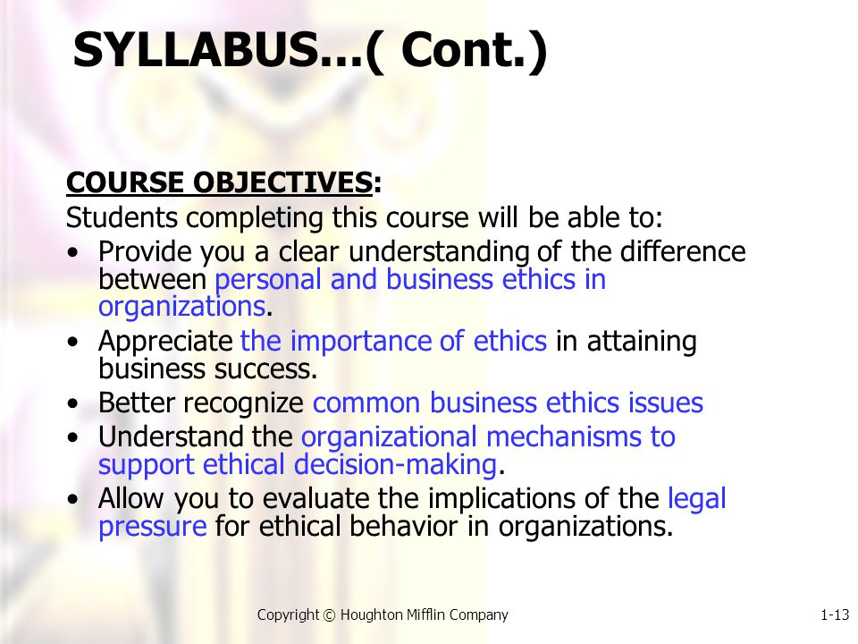 1-13Copyright © Houghton Mifflin Company SYLLABUS...( Cont.) COURSE OBJECTIVES: Students completing this course will be able to: Provide you a clear understanding of the difference between personal and business ethics in organizations.