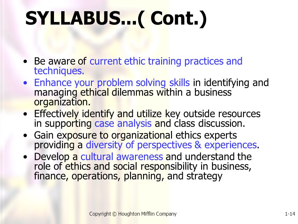 1-14Copyright © Houghton Mifflin Company SYLLABUS...( Cont.) Be aware of current ethic training practices and techniques.