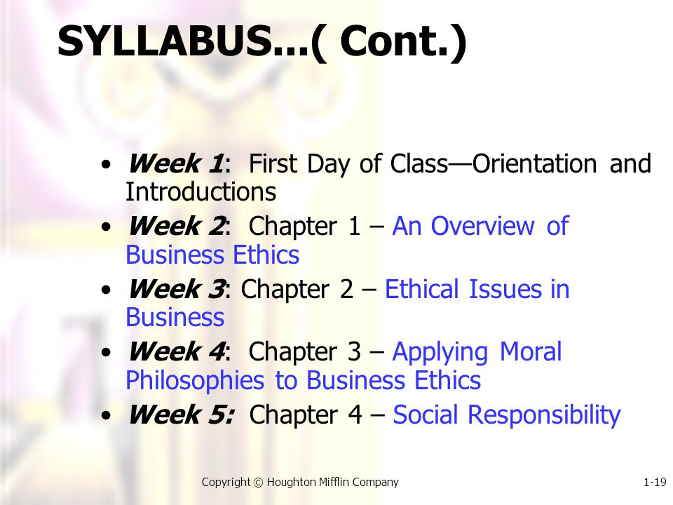 1-19Copyright © Houghton Mifflin Company SYLLABUS...( Cont.) Week 1: First Day of Class—Orientation and Introductions Week 2: Chapter 1 – An Overview of Business Ethics Week 3: Chapter 2 – Ethical Issues in Business Week 4: Chapter 3 – Applying Moral Philosophies to Business Ethics Week 5: Chapter 4 – Social Responsibility