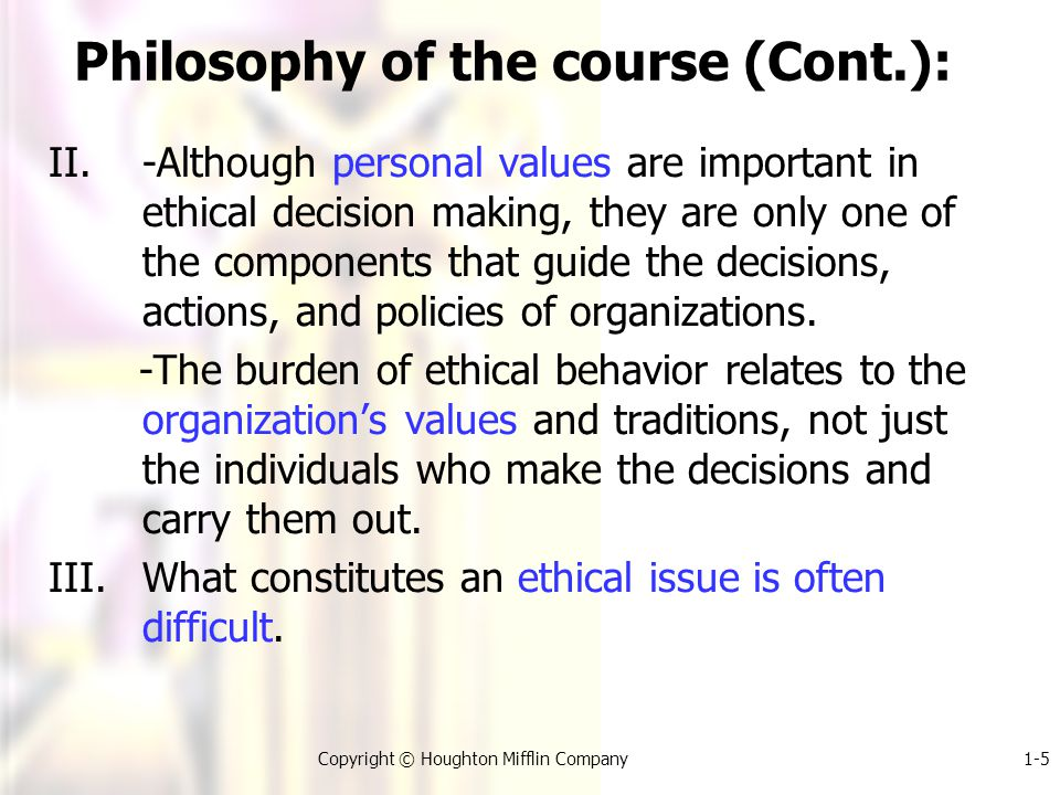 1-5Copyright © Houghton Mifflin Company Philosophy of the course (Cont.): II.-Although personal values are important in ethical decision making, they are only one of the components that guide the decisions, actions, and policies of organizations.