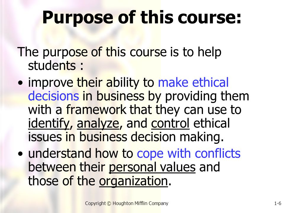 1-6Copyright © Houghton Mifflin Company Purpose of this course: The purpose of this course is to help students : improve their ability to make ethical decisions in business by providing them with a framework that they can use to identify, analyze, and control ethical issues in business decision making.