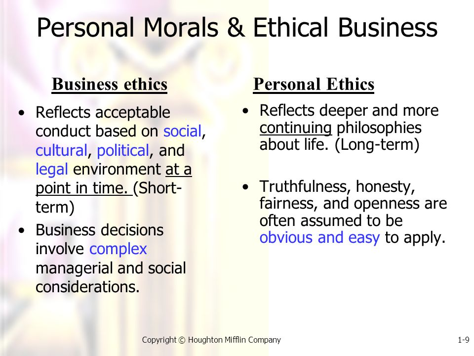 1-9Copyright © Houghton Mifflin Company Personal Morals & Ethical Business Reflects acceptable conduct based on social, cultural, political, and legal environment at a point in time.