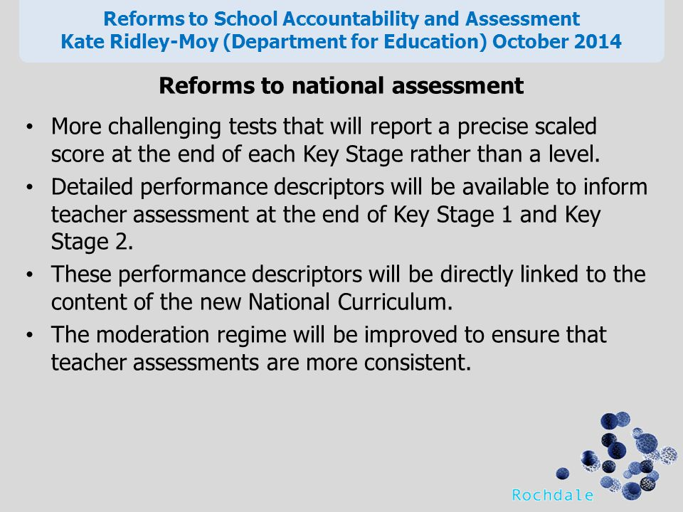 Reforms to national assessment More challenging tests that will report a precise scaled score at the end of each Key Stage rather than a level.