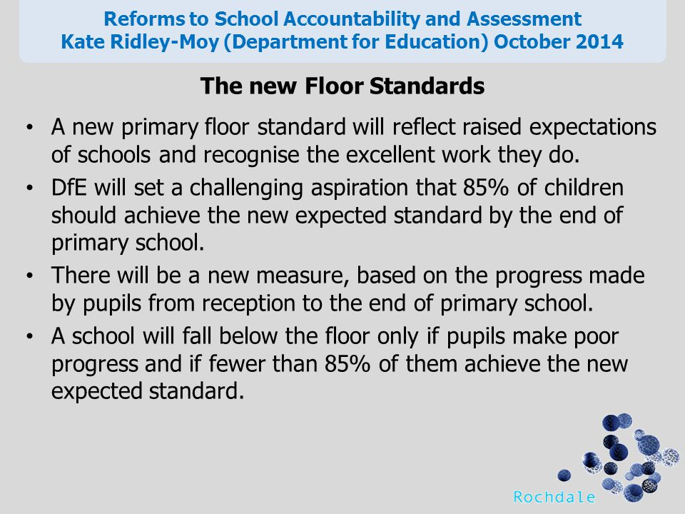 The new Floor Standards A new primary floor standard will reflect raised expectations of schools and recognise the excellent work they do.