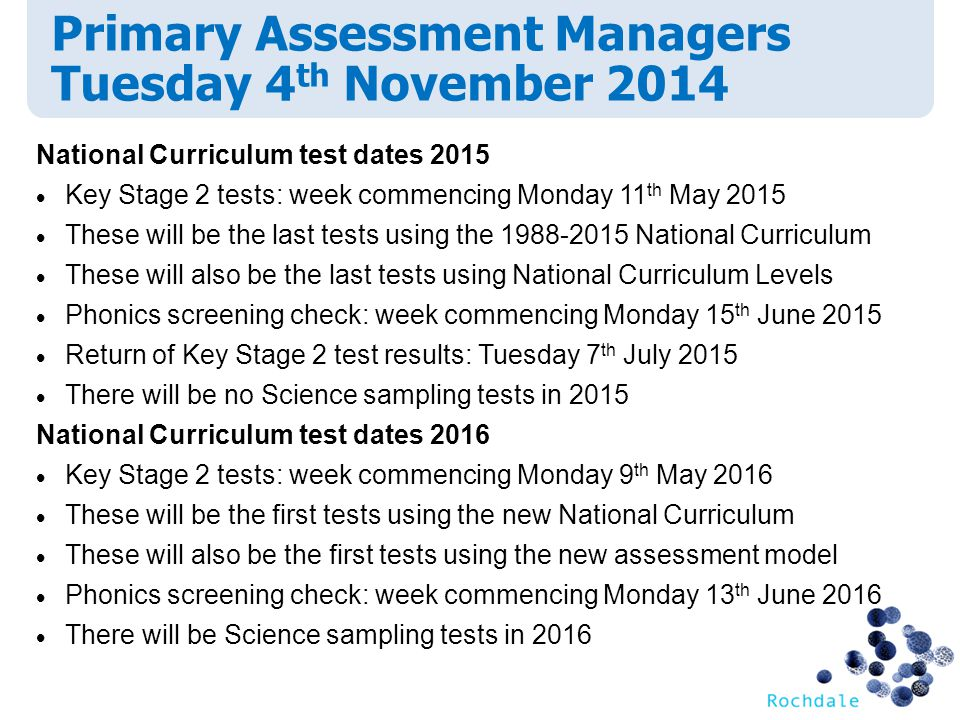 Primary Assessment Managers Tuesday 4 th November 2014 National Curriculum test dates 2015  Key Stage 2 tests: week commencing Monday 11 th May 2015  These will be the last tests using the National Curriculum  These will also be the last tests using National Curriculum Levels  Phonics screening check: week commencing Monday 15 th June 2015  Return of Key Stage 2 test results: Tuesday 7 th July 2015  There will be no Science sampling tests in 2015 National Curriculum test dates 2016  Key Stage 2 tests: week commencing Monday 9 th May 2016  These will be the first tests using the new National Curriculum  These will also be the first tests using the new assessment model  Phonics screening check: week commencing Monday 13 th June 2016  There will be Science sampling tests in 2016