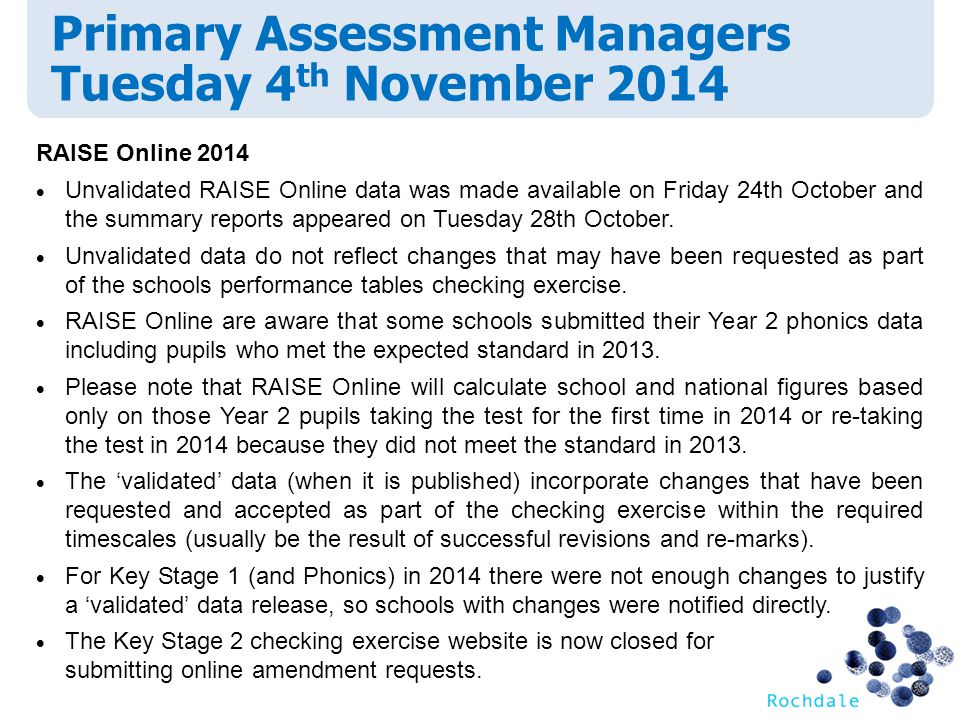 Primary Assessment Managers Tuesday 4 th November 2014 RAISE Online 2014  Unvalidated RAISE Online data was made available on Friday 24th October and the summary reports appeared on Tuesday 28th October.