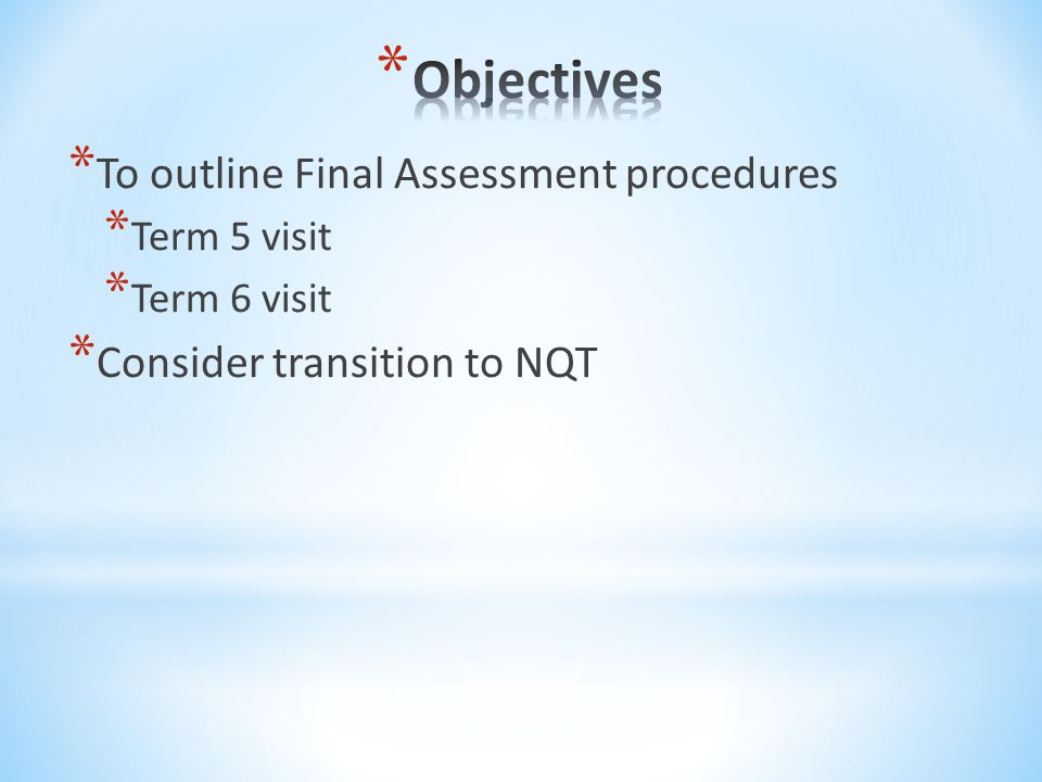 * To outline Final Assessment procedures * Term 5 visit * Term 6 visit * Consider transition to NQT