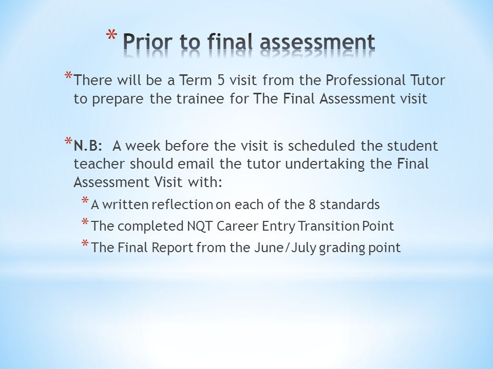 * There will be a Term 5 visit from the Professional Tutor to prepare the trainee for The Final Assessment visit * N.B: A week before the visit is scheduled the student teacher should  the tutor undertaking the Final Assessment Visit with: * A written reflection on each of the 8 standards * The completed NQT Career Entry Transition Point * The Final Report from the June/July grading point