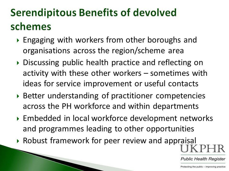 Engaging with workers from other boroughs and organisations across the region/scheme area  Discussing public health practice and reflecting on activity with these other workers – sometimes with ideas for service improvement or useful contacts  Better understanding of practitioner competencies across the PH workforce and within departments  Embedded in local workforce development networks and programmes leading to other opportunities  Robust framework for peer review and appraisal