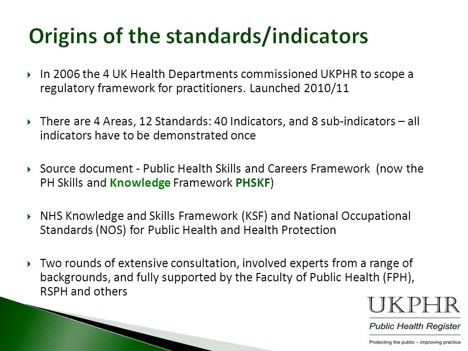 Origins of the standards/indicators  In 2006 the 4 UK Health Departments commissioned UKPHR to scope a regulatory framework for practitioners.