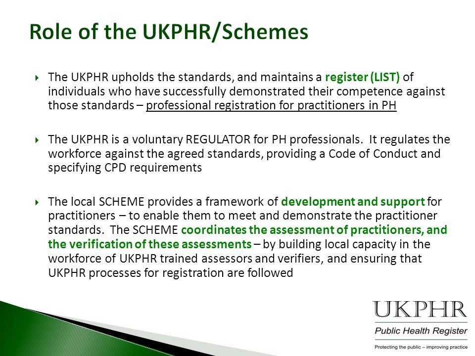 Role of the UKPHR/Schemes  The UKPHR upholds the standards, and maintains a register (LIST) of individuals who have successfully demonstrated their competence against those standards – professional registration for practitioners in PH  The UKPHR is a voluntary REGULATOR for PH professionals.