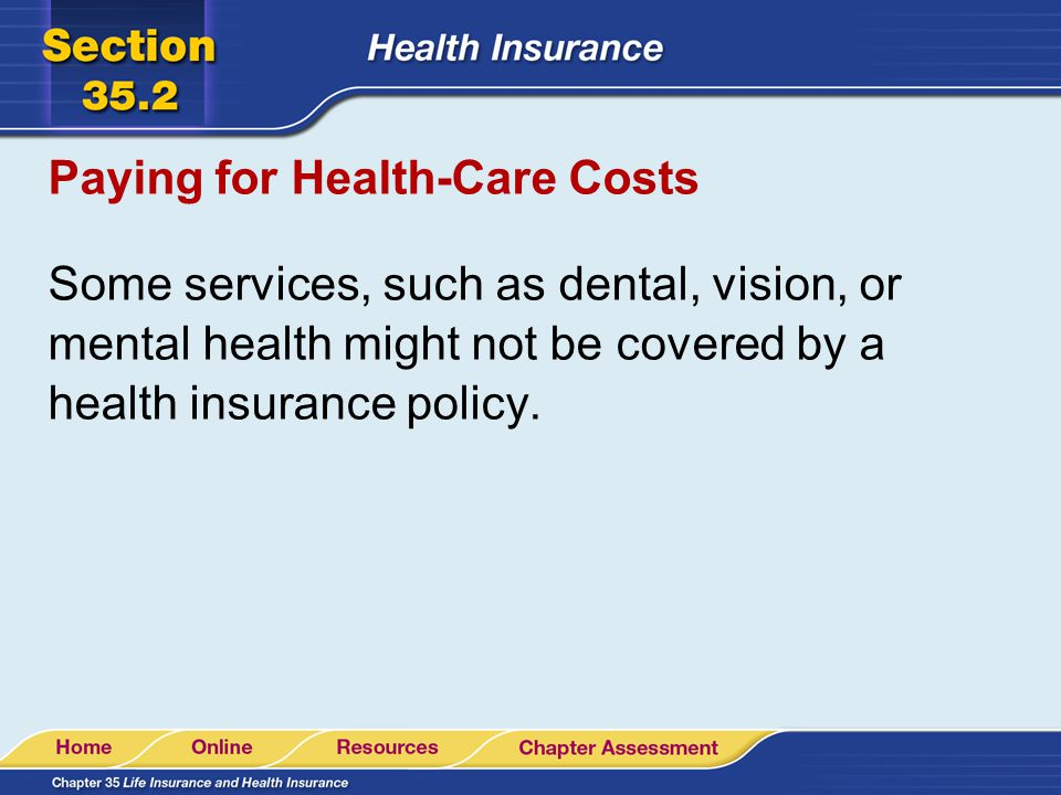 Paying for Health-Care Costs Some services, such as dental, vision, or mental health might not be covered by a health insurance policy.