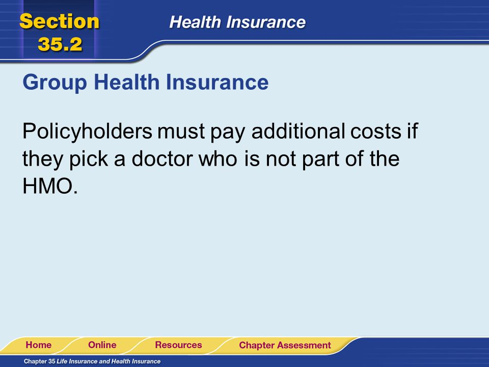 Group Health Insurance Policyholders must pay additional costs if they pick a doctor who is not part of the HMO.
