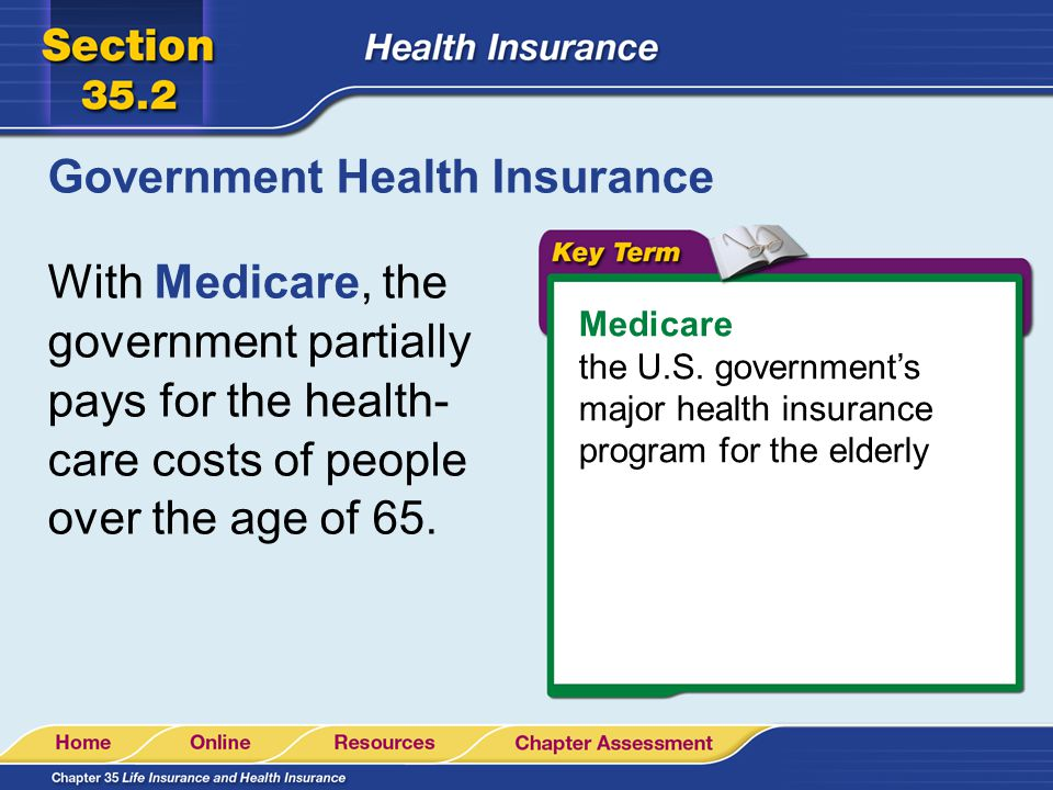 Government Health Insurance With Medicare, the government partially pays for the health- care costs of people over the age of 65.
