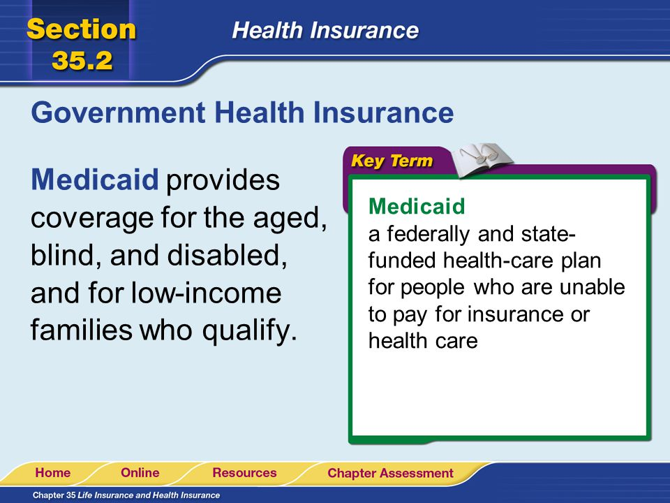 Government Health Insurance Medicaid provides coverage for the aged, blind, and disabled, and for low-income families who qualify.