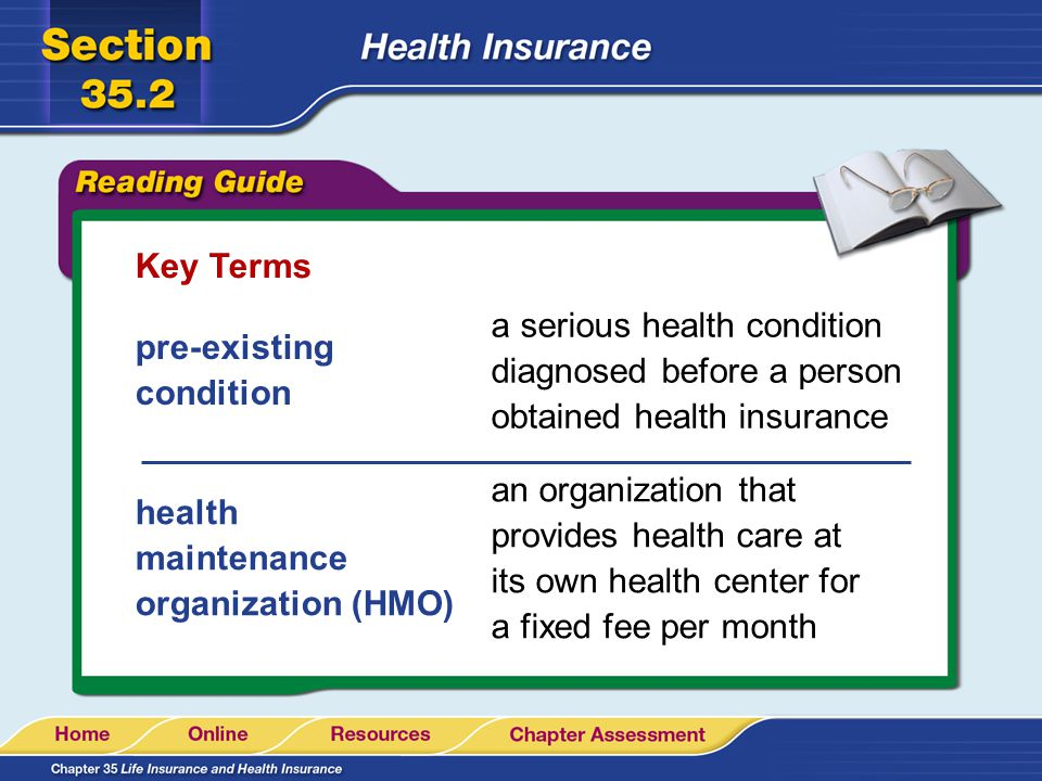Key Terms pre-existing condition a serious health condition diagnosed before a person obtained health insurance health maintenance organization (HMO) an organization that provides health care at its own health center for a fixed fee per month