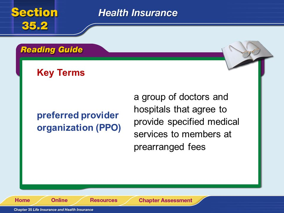 Key Terms preferred provider organization (PPO) a group of doctors and hospitals that agree to provide specified medical services to members at prearranged fees