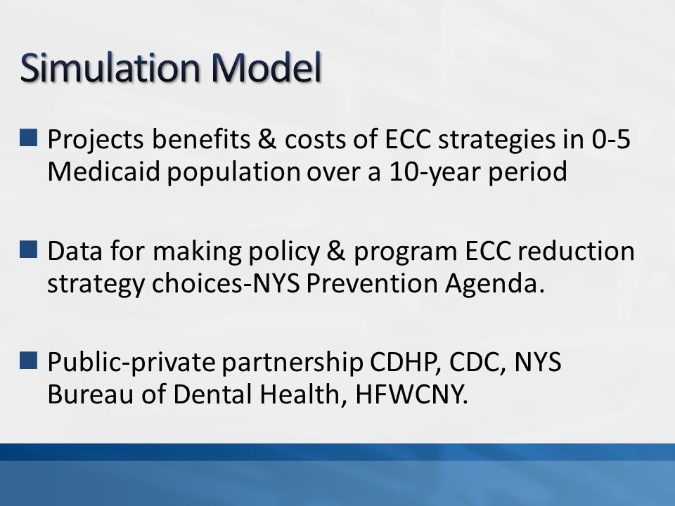 Projects benefits & costs of ECC strategies in 0-5 Medicaid population over a 10-year period Data for making policy & program ECC reduction strategy choices-NYS Prevention Agenda.