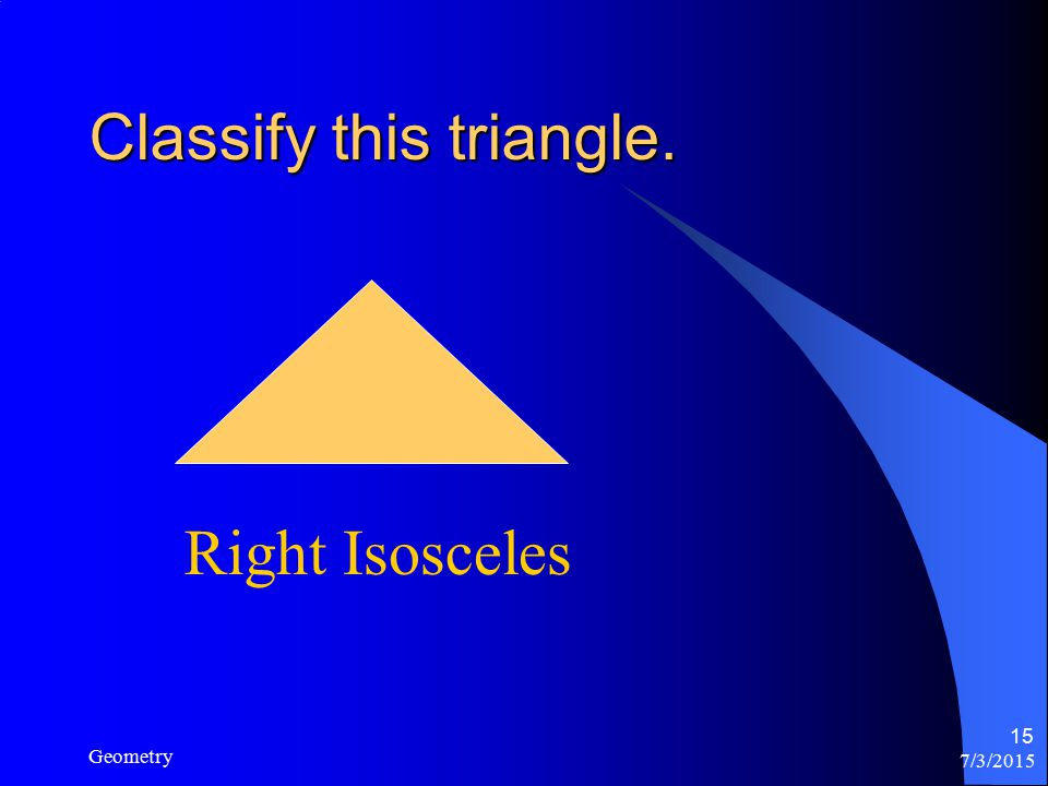 7/3/2015 Geometry 15 Classify this triangle. Right Isosceles
