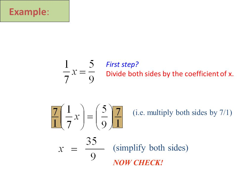 (i.e. multiply both sides by 7/1) (simplify both sides) NOW CHECK.