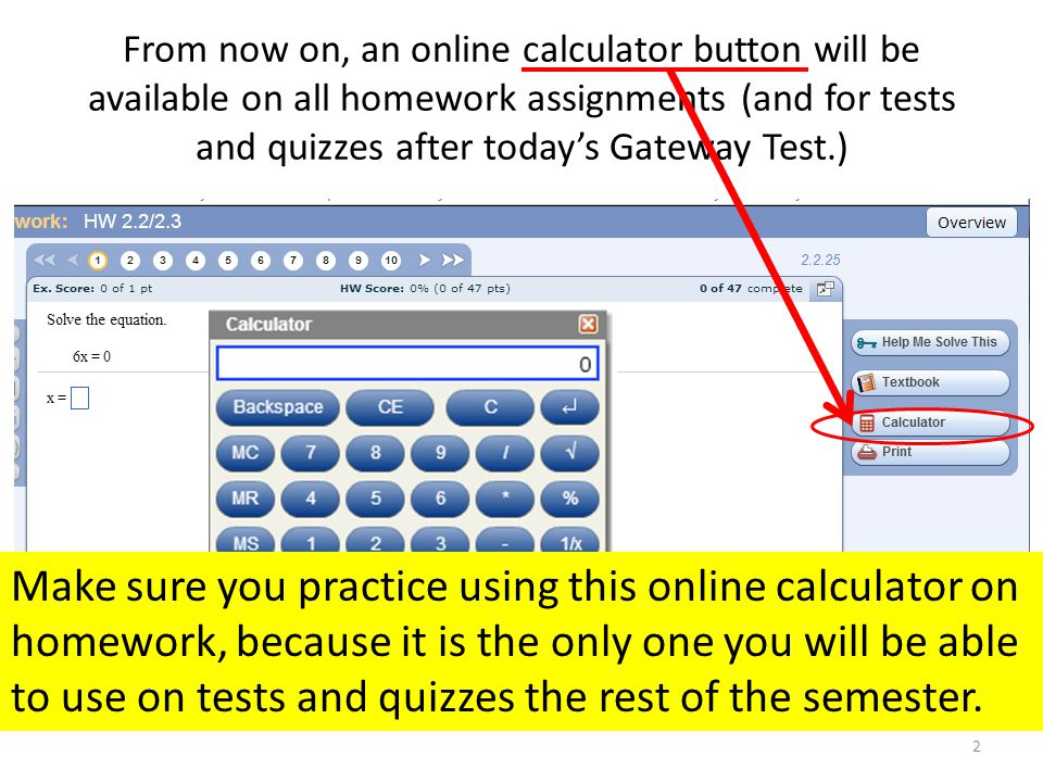 From now on, an online calculator button will be available on all homework assignments (and for tests and quizzes after today's Gateway Test.) 2 Make sure you practice using this online calculator on homework, because it is the only one you will be able to use on tests and quizzes the rest of the semester.