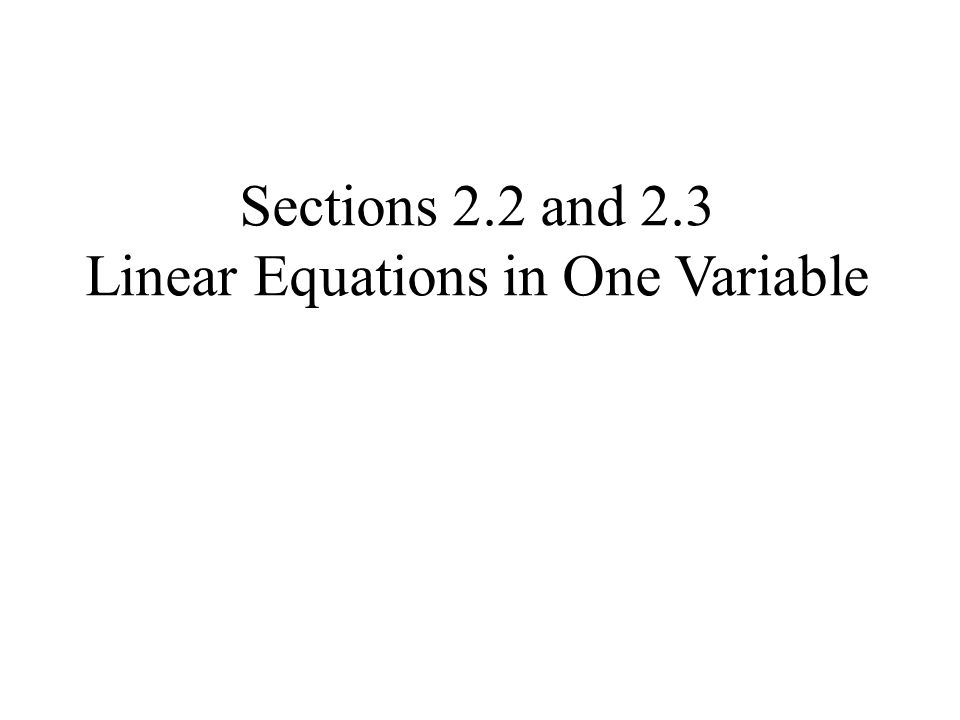 Sections 2.2 and 2.3 Linear Equations in One Variable