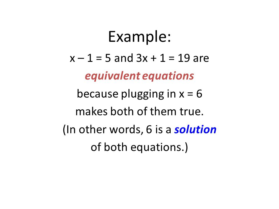 Example: x – 1 = 5 and 3x + 1 = 19 are equivalent equations because plugging in x = 6 makes both of them true.