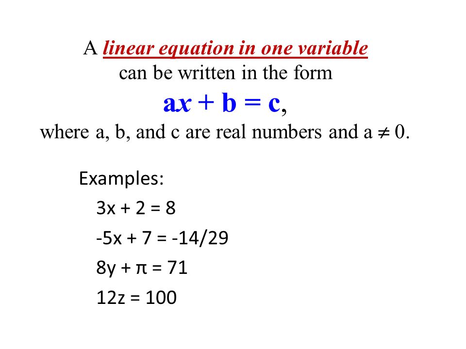 A linear equation in one variable can be written in the form ax + b = c, where a, b, and c are real numbers and a  0.