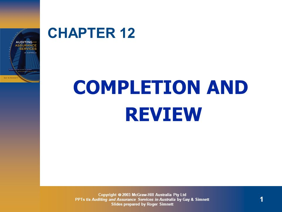 Copyright  2003 McGraw-Hill Australia Pty Ltd PPTs t/a Auditing and Assurance Services in Australia by Gay & Simnett Slides prepared by Roger Simnett 1 CHAPTER 12 COMPLETION AND REVIEW