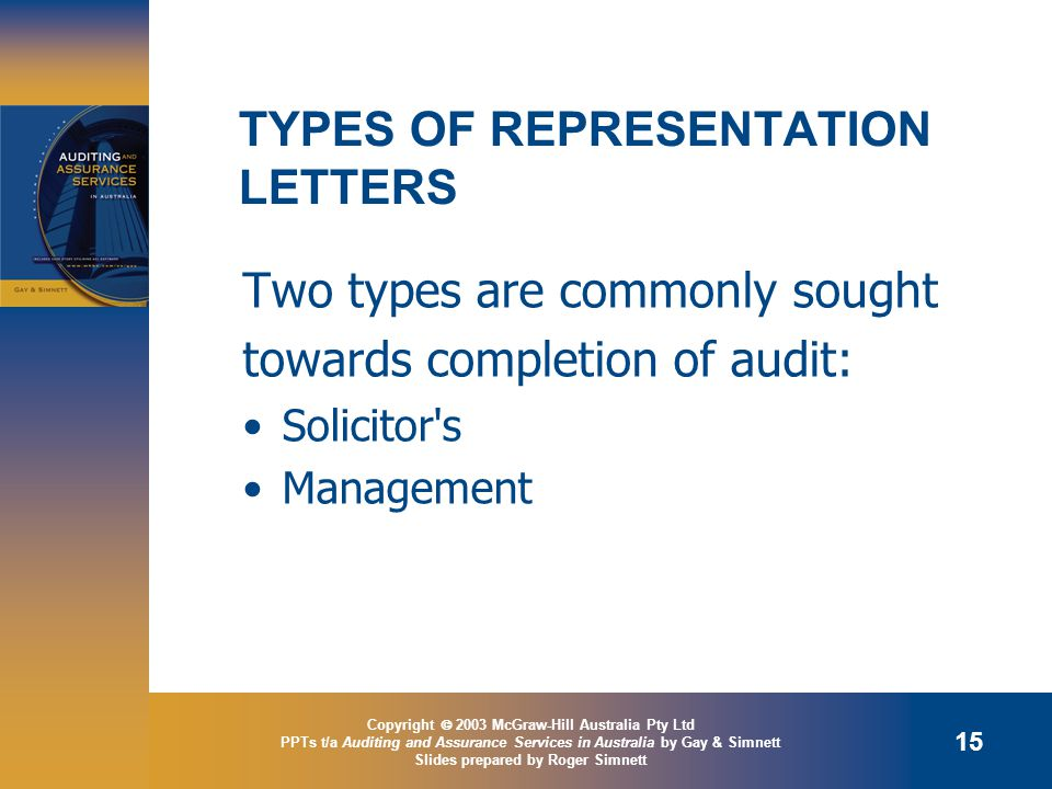 Copyright  2003 McGraw-Hill Australia Pty Ltd PPTs t/a Auditing and Assurance Services in Australia by Gay & Simnett Slides prepared by Roger Simnett 15 TYPES OF REPRESENTATION LETTERS Two types are commonly sought towards completion of audit: Solicitor s Management
