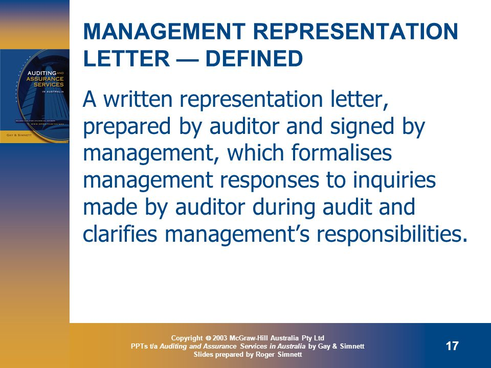 Copyright  2003 McGraw-Hill Australia Pty Ltd PPTs t/a Auditing and Assurance Services in Australia by Gay & Simnett Slides prepared by Roger Simnett 17 MANAGEMENT REPRESENTATION LETTER — DEFINED A written representation letter, prepared by auditor and signed by management, which formalises management responses to inquiries made by auditor during audit and clarifies management's responsibilities.