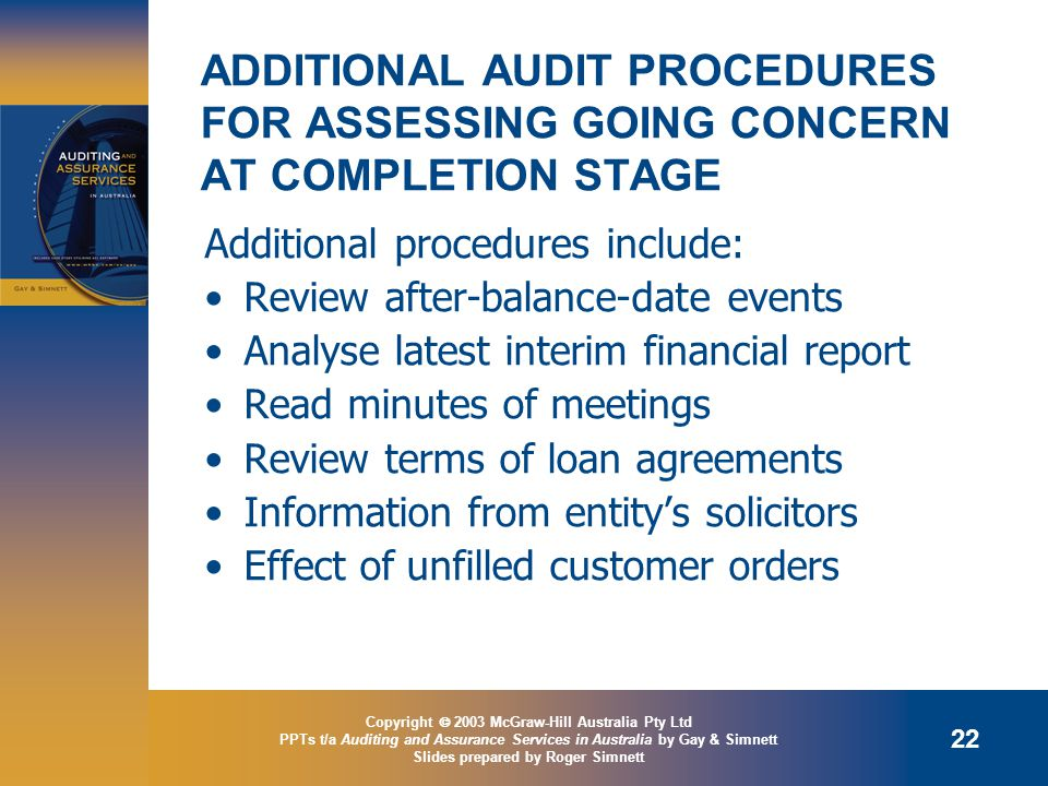 Copyright  2003 McGraw-Hill Australia Pty Ltd PPTs t/a Auditing and Assurance Services in Australia by Gay & Simnett Slides prepared by Roger Simnett 22 ADDITIONAL AUDIT PROCEDURES FOR ASSESSING GOING CONCERN AT COMPLETION STAGE Additional procedures include: Review after-balance-date events Analyse latest interim financial report Read minutes of meetings Review terms of loan agreements Information from entity's solicitors Effect of unfilled customer orders