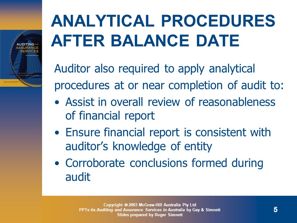 Copyright  2003 McGraw-Hill Australia Pty Ltd PPTs t/a Auditing and Assurance Services in Australia by Gay & Simnett Slides prepared by Roger Simnett 5 ANALYTICAL PROCEDURES AFTER BALANCE DATE Auditor also required to apply analytical procedures at or near completion of audit to: Assist in overall review of reasonableness of financial report Ensure financial report is consistent with auditor's knowledge of entity Corroborate conclusions formed during audit