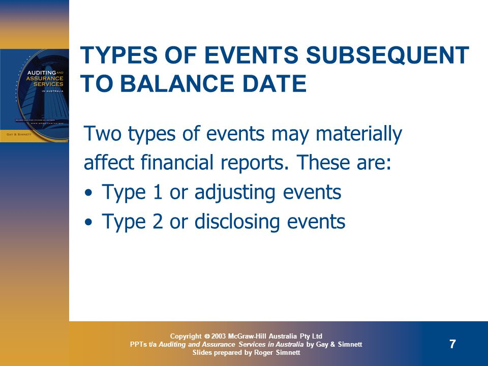 Copyright  2003 McGraw-Hill Australia Pty Ltd PPTs t/a Auditing and Assurance Services in Australia by Gay & Simnett Slides prepared by Roger Simnett 7 TYPES OF EVENTS SUBSEQUENT TO BALANCE DATE Two types of events may materially affect financial reports.