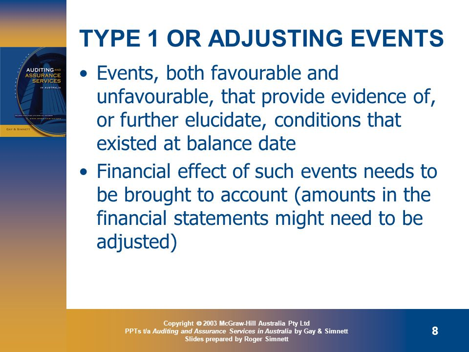 Copyright  2003 McGraw-Hill Australia Pty Ltd PPTs t/a Auditing and Assurance Services in Australia by Gay & Simnett Slides prepared by Roger Simnett 8 TYPE 1 OR ADJUSTING EVENTS Events, both favourable and unfavourable, that provide evidence of, or further elucidate, conditions that existed at balance date Financial effect of such events needs to be brought to account (amounts in the financial statements might need to be adjusted)