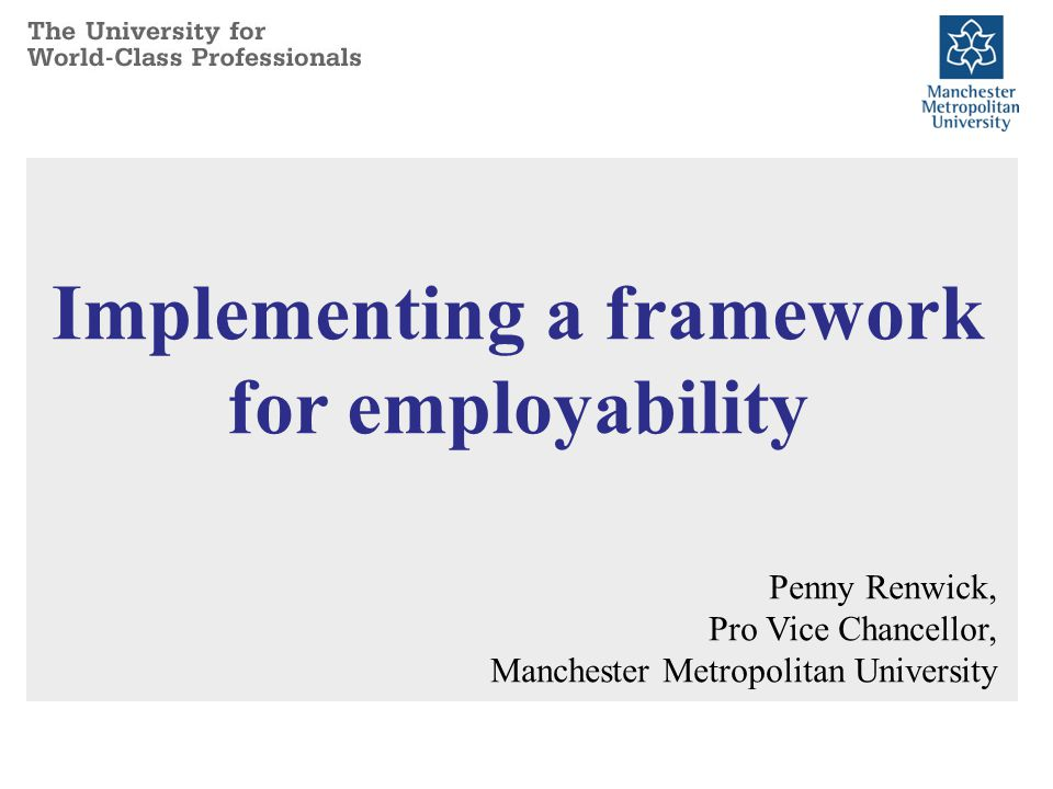 Implementing a framework for employability Penny Renwick, Pro Vice Chancellor, Manchester Metropolitan University